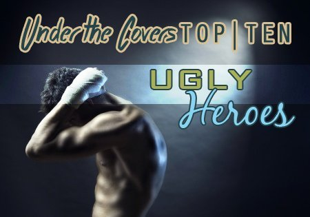 UTC's Top Ten Ugly Heroes - Under the Covers Book Blog