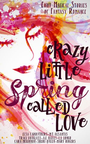 Crazy Little Spring Called Love by Cara McKinnon, Traci Douglass, Sheri Queen, L.J. Longo, Elsa Carruthers, Mary Rogers, M.T. DeSantis, A.E. Hayes