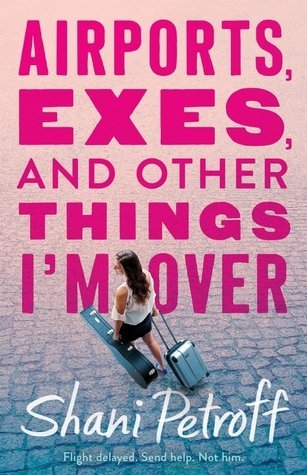 Airports, Exes, and Other Things I'm Over by Shani Petroff