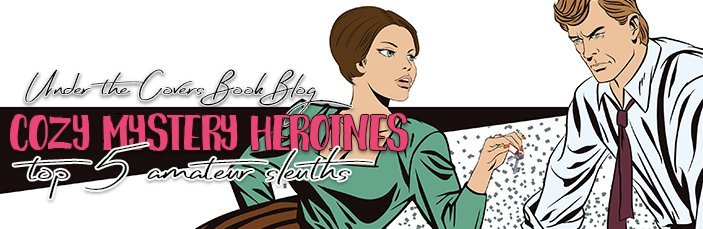 Top 5 cozy mystery heroinesamatuer sleuths under the covers book my love for the cozy mystery genre has grown exponentially in the last couple of years and this is mainly because of the female amateur sleuths that ive fandeluxe Choice Image