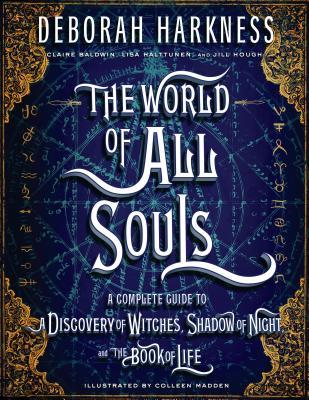 The World of All Souls: A Complete Guide to A Discovery of Witches, Shadow of Night, and the Book of Life (All Souls Trilogy Companion) by Deborah Harkness, Claire Baldwin, Colleen Madden, Lisa Halttunen, Jill Hough