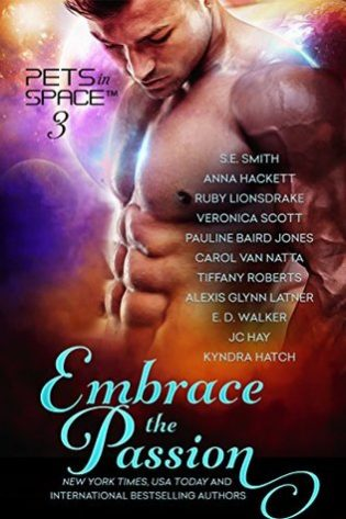 Embrace the Passion: Pets in Space 3 by S.E. Smith, Anna Hackett, Ruby Lionsdrake, Veronica Scott, Pauline Baird Jones, Carol Van Natta, Tiffany Roberts, Alexis Glynn Latner, E. D. Walker, JC Hay